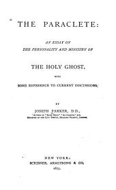 The Paraclete: An Essay on the Personality and Ministry of the Holy Ghost, with Some Reference to Current Discussions