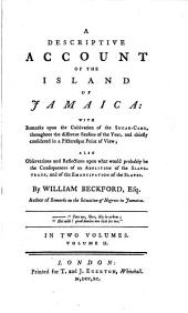 A Descriptive Account of the Island of Jamaica: With Remarks Upon the Cultivation of the Sugar-cane, Throughout the Different Seasons of the Year, and Chiefly Considered in a Picturesque Point of View; Also, Observations and Reflections Upon what Would Probably be the Consequences of an Abolition of the Slave-trade, and of the Emancipation of the Slaves. By William Beckford, Esq. ... In Two Volumes. ...