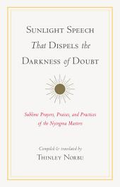 Sunlight Speech That Dispels the Darkness of Doubt: Sublime Prayers, Praises, and Practices of the Nyingma Masters