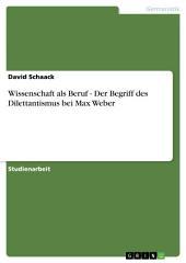 Wissenschaft als Beruf - Der Begriff des Dilettantismus bei Max Weber