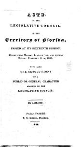 Acts of the Legislative Council of the Territory of Florida Passed at Its Sixteenth Session: Commencing Monday, January 1st, and Ending Sunday February 11th, 1838 : with Also the Resolutions of a Public Or General Character Adopted by the Legislative Council