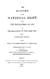 The history of the national debt, from the revolution in 1688 to the beginning of the year 1800: with a preliminary account of the debts contracted previous to that æra