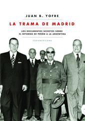 La trama de Madrid: Los documentos secretos sobre el retorno de Perón a la Argentina