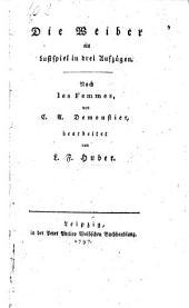 Die Weiber, ein Lustspiel in drei Aufzügen. Nach Les Femmes, von C. A. Demoustier, bearbeitet von L. F. Huber