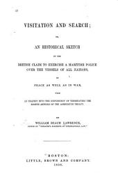 Visitation and Search: Or, an Historical Sketch of the British Claim to Exercise a Maritime Police Over the Vessels of All Nations in Peace as Well as in War with an Inquiry Into the Expediency of Terminating the Eighth Article of the Ashburton Treaty /by William Beach Lawrence