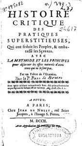 Histoire critique des pratiques superstitieuses... avec la methode et les principes pour discerner les effets naturels d'avec ceux qui ne le sont pas