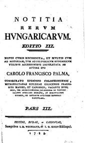 Notitia rerum Hungaricarum. Ed. 3. novis curis recognita et multis cum ad historiam, tum ad jus publicum Hungaricum accessionibus locupletata: Volume 6