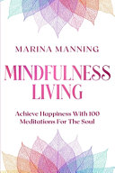 Mindfulness For Beginners  MINDFULNESS LIVING   Achieve Happiness With 100 Meditations For The Soul PDF