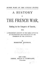 A History of the French War: Ending in the Conquest of Canada, with a Preliminary Account of the Early Attempts at Colonization and Struggles for the Possession of the Continent, Volume 2