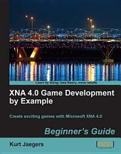 Xna 4.0 Game Development by Example: Beginner's Guide : Create Exciting Games with Microsoft XNA 4.0