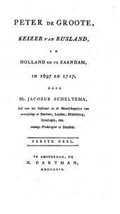 Peter de Groote, Keizer van Rusland, in Holland en te Zaandam, in 1697 en 1717: Met platen, Volume 1