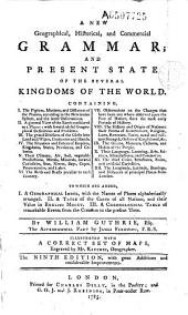 A New Geographical, Historical, and Commercial Grammar, and Present State of the Several Kingdoms of the World...by William Guthrie, Esq. The Astronomical Part by James Ferguson...Illustrated with a Correct Set of Maps Engraved by M. Kitchin, Geographer: Volume 1