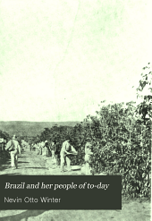 Brazil and Her People of To-day: An Account of the Customs, Characteristics, Amusements, History and Advancement of the Brazilians, and the Development and Resources of Their Country