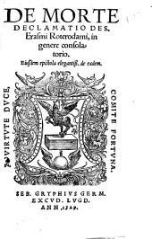 De morte declamatio Des. Erasmi Roterodami, in genere consolatorio ; eiusdem epistola ... de eadem