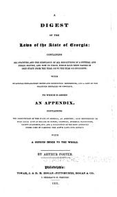 A digest of the laws of the State of Georgia: containing all statutes, and the substance of all resolutions of a general and public nature, and now in force, which have been passed in said state from the year 1820 to the year 1829 inclusive : with occasional explanatory notes and connecting references, and a list of the statutes repealed or obsolete to which is added an appendix, containing the Constitution of the State of Georgia, as amended, also references to such local acts as relate to towns, counties, internal navigation, county academies, etc. and a collection of the most approved forms used in carrying the above laws into effect, with a copious index to the whole
