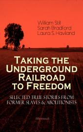 Taking the Underground Railroad to Freedom – Selected True Stories from Former Slaves & Abolitionists (Illustrated): Collected Record of Authentic Narratives, Facts & Letters: True Life Stories of Runaway Slaves and the Two Celebrated Female Conductors of the Underground Railroad