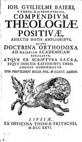 Ioh. Guilielmi Baieri S. S. Theol. D. et prof. publici Compendium theologiae positivae, adiectis notis amplioribus