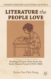 Literature the People Love: Reading Chinese Texts from the Early Maoist Period (1949-1966)