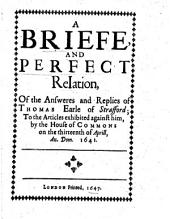 A Briefe and Perfect Relation, of the Answeres and Replies of Thomas Earle of Strafford: To the Articles Exhibited Against Him, by the House of Commons on the Thirteenth of Aprill, An. Dom 1641