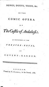 Songs, Duets, Trios, &c. in the Comic Opera of The Castle of Andalusia. As Performed at the Theatre-Royal, in Covent-Garden