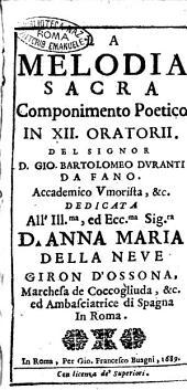 La melodia sacra componimento poetico in 12 oratorii. Del signor Bartolomeo Duranti da Fano. Accademico Vmorista, &c. dedicata all' ill.ma, ... Anna Maria della Neue ..