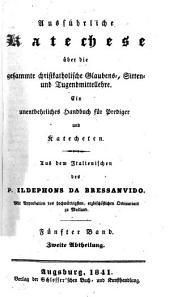 Ausführliche Katechese über die gesammte christkatholische Glaubens-, Sitten- und Tugendmittellehre: ein unentbehrliches Handbuch für Prediger und Katecheten, Band 5,Ausgabe 2