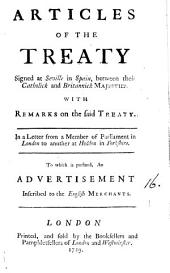 Articles of the Treaty Signed at Seville in Spain: Between Their Catholick and Britannick Majesties. With Remarks on the Said Treaty. In a Letter from a Member of Parliament in London to Another at Heddon in Yorkshire. To which is Prefixed, an Advertisement Inscribed to the English Merchants, Volume 16