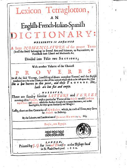 Lexicon Tetraglotton  an English French Italian Spanish Dictionary  Whereunto is Adjoined a Large Nomenclature of the Proper Terms  in All the Four  Belonging to Several Arts and Sciences     Divided Into Fiftie Two Sections  with Another Volume of the Choicest Proverbs in All the Said Toungs   consisting of Divers Compleat Tomes  and the English Translated Into the Other Three     Moroever  There are Sundry Familiar Letters and Verses Running All in Proverbs     By the Labours  and Lucubrations of James Hovvell PDF