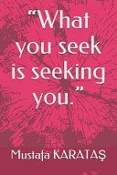 What You Seek is Seeking You.