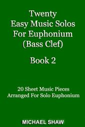 Euphonium: Twenty Easy Music Solos For Euphonium (Bass Clef) Book 2: 20 Sheet Music Pieces For Euphonium