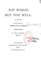 Not Wisely, But Too Well: Anovel in Two Volumes, Volume 1