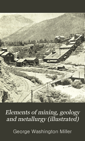 Elements of Mining, Geology and Metallurgy (illustrated): A Practical Field and Office Manual, and Reference Compendium, Treating on the Geology of Mining and Metallurgical Methods of Western America ...