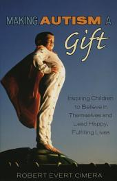Making Autism a Gift: Inspiring Children to Believe in Themselves and Lead Happy, Fulfilling Lives