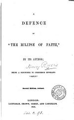 A defence of 'The eclipse of faith' by its author [H. Rogers], a rejoinder to professor [F.W.] Newman's 'reply' [in his Phases of faith].