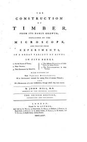 The Construction of Timber, from Its Early Growth: Explained by the Microscope, and Proved from Experiments, in a Great Variety of Kinds. In Five Books ...