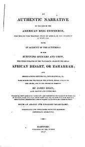 An Authentic Narrative of the Loss of the American Brig Commerce: Wrecked on the Western Coast of Africa, in the Month of August, 1815. With an Account of the Sufferings of Her Surviving Officers and Crew, who Were Enslaved by the Wandering Arabs on the Great African Desart, Or Zahahrah; and Observations Historical, Geographical, &c., Made During the Travels of the Author, While a Slave to the Arabs, and in the Empire of Morocco