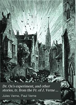 Dr  Ox s experiment  and other stories  tr  from the Fr  of J  Verne  Followed by  The fortieth French ascent of Mont Blanc  by P  Verne PDF