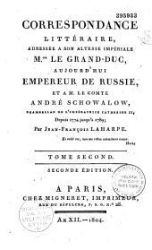 Correspondance littéraire, adressée à S. A. I. Mgr le grand duc, aujourd'hui empereur de Russie, et à M. le comte André Schowalow,... depuis 1774 jusqu'à 1789