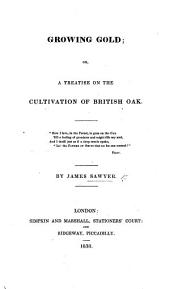 Growing Gold; or, a treatise on the cultivation of British Oak