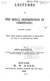 Lectures on the Moral Imperfection of Christians; Designed to Show, that While Sinless Perfection is Obligatory on All, it is Attained by None