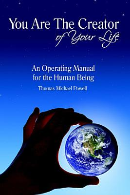 You Are The Creator of Your Life: An Operation Manual for the Human Being