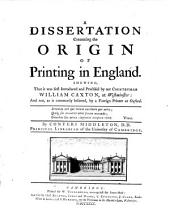 A Dissertation Concerning the Origin of Printing in England. Shewing, that it was First Introduced en Practiced by Our Countryman William Caxton, at Westminster: and Not, as is Commonly Believed, by a Foreign Printer at Oxford