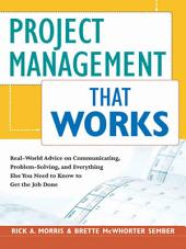 Project Management That Works: Real-World Advice on Communicating, Problem-Solving, and Everything Else You Need to Know to Get the Job Done