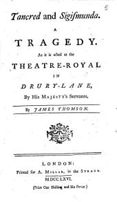 Tancred and Sigismunda. A Tragedy. As it is Acted at the Theater-Royal in Drury-Lane, by His Majesty's Servants, by James Thomson