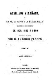 Ayer, hoy y mañana: ó, La fé, el vapor y la electricidad. Cuadros sociales de 1800, 1850 y 1899 dibujados a la pluma, Volumen 5