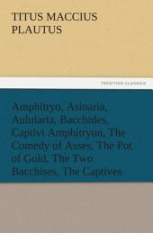 Amphitryo, Asinaria, Aulularia, Bacchides, Captivi Amphitryon, The Comedy of Asses, The Pot of Gold, The Two Bacchises, The Captives