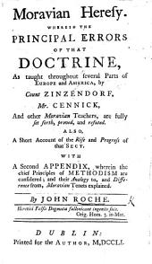Moravian Heresy. Wherein the principal errors of that doctrine, as taught ... by Count Zinzendorf, Mr. Cennick, and other Moravian teachers, are fully set forth, proved and refuted. Also, a short account of the rise and progress of that sect. With a second appendix, wherein the chief principles of Methodism are considered, etc