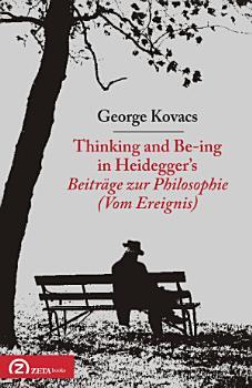 Thinking and Be ing in Heidegger   s Beitr  ge zur Philosophie  Vom Ereignis  PDF