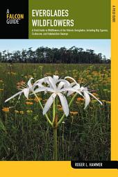 Everglades Wildflowers: A Field Guide to Wildflowers of the Historic Everglades, including Big Cypress, Corkscrew, and Fakahatchee Swamps, Edition 2