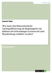 Wie kann abschlussorientierte Nachqualifizierung als Regelangebot im Rahmen des lebenslangen Lernens im Land Brandenburg etabliert werden?
